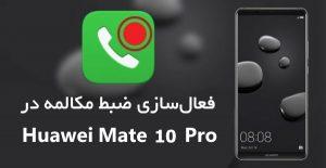 آموزش نحوه فعالسازی ضبط مکالمه در Huawei Mate 10 Pro